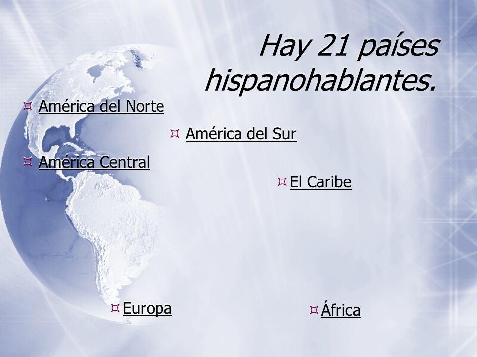 Hay 21 países hispanohablantes. América del Norte América Central América del Norte América Central América del Sur Europa África El Caribe