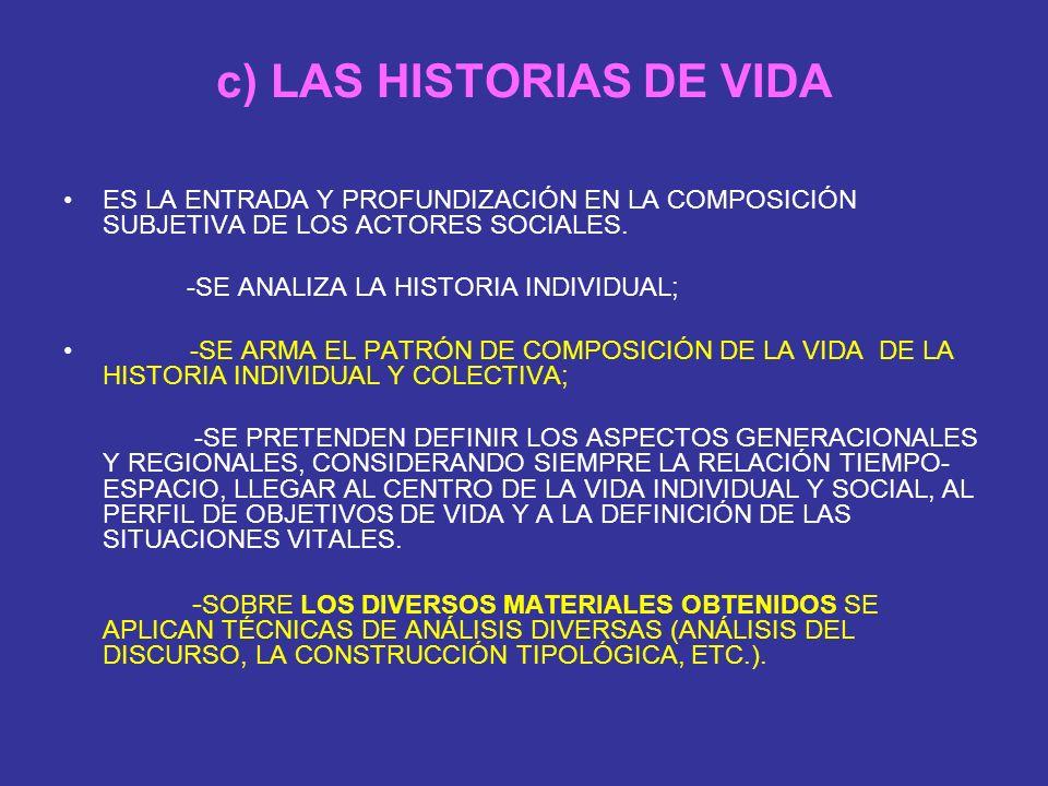 c) LAS HISTORIAS DE VIDA ES LA ENTRADA Y PROFUNDIZACIÓN EN LA COMPOSICIÓN SUBJETIVA DE LOS ACTORES SOCIALES. -SE ANALIZA LA HISTORIA INDIVIDUAL; -SE A