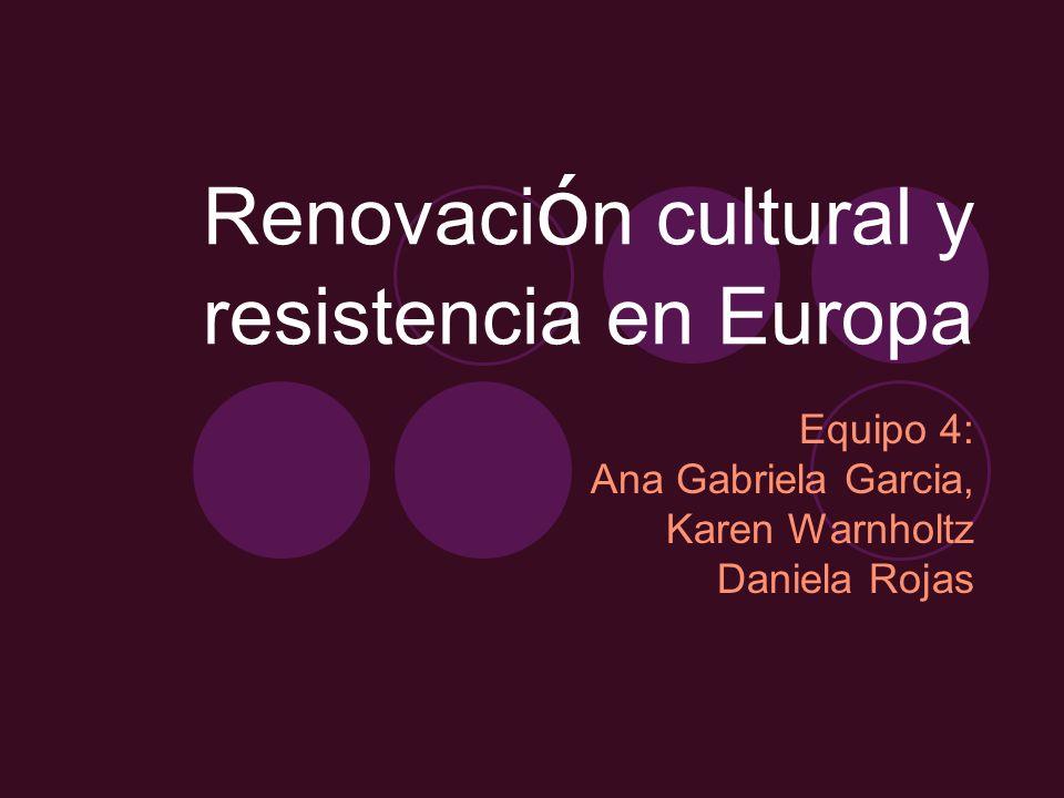 Renovaci ó n cultural y resistencia en Europa Equipo 4: Ana Gabriela Garcia, Karen Warnholtz Daniela Rojas