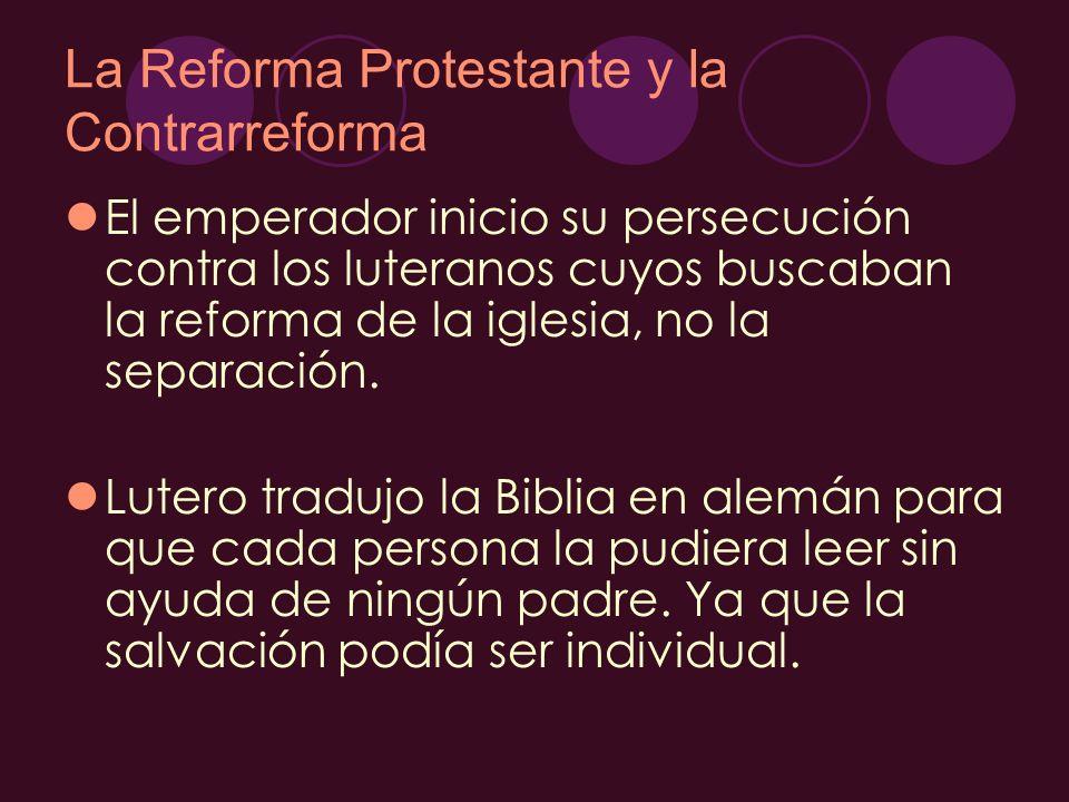 La Reforma Protestante y la Contrarreforma El emperador inicio su persecución contra los luteranos cuyos buscaban la reforma de la iglesia, no la sepa