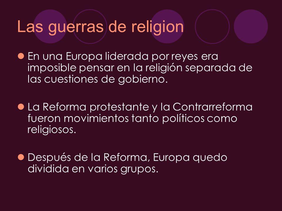 Las guerras de religion En una Europa liderada por reyes era imposible pensar en la religión separada de las cuestiones de gobierno. La Reforma protes