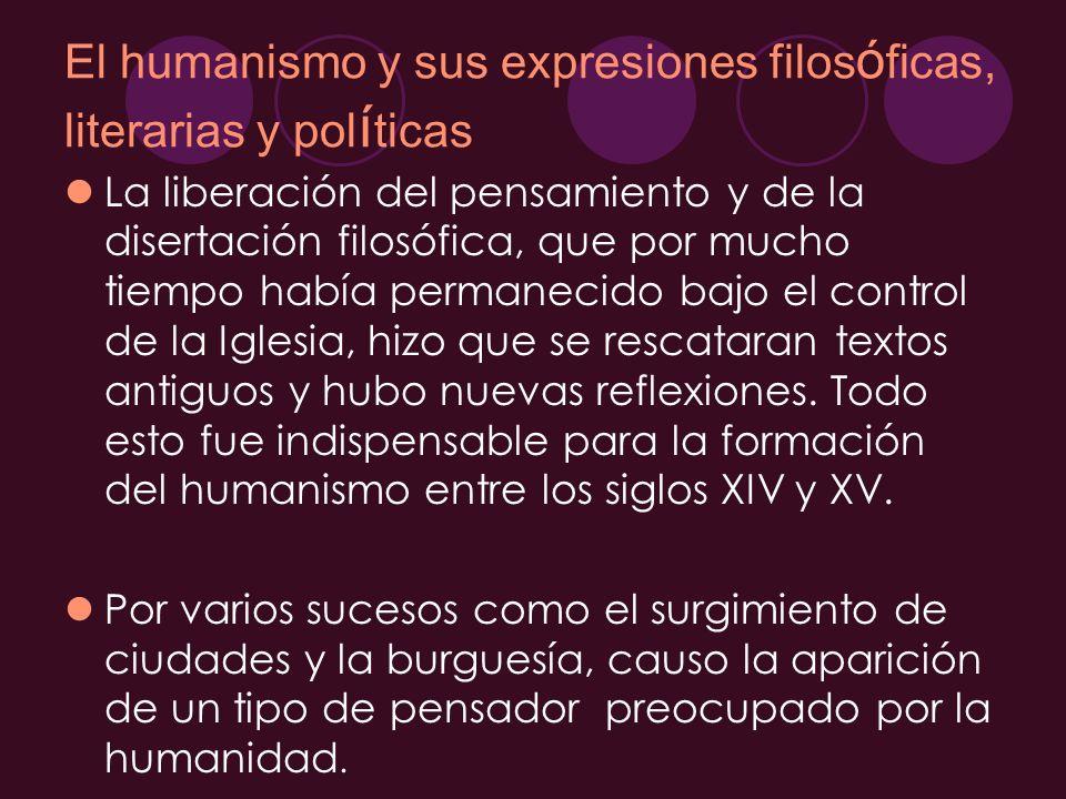 El humanismo y sus expresiones filos ó ficas, literarias y pol í ticas La liberación del pensamiento y de la disertación filosófica, que por mucho tie