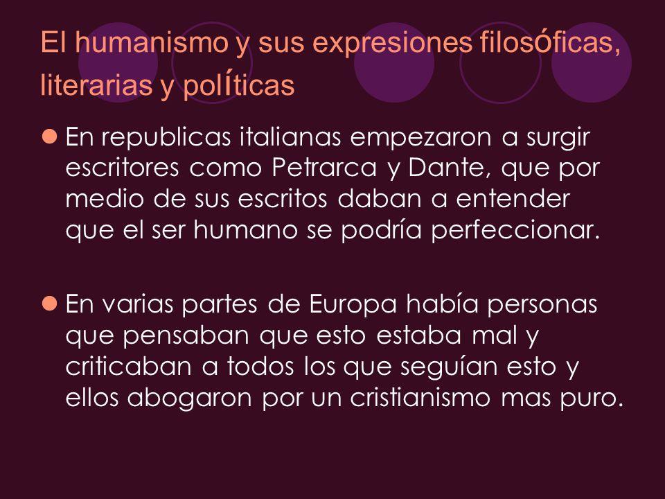 El humanismo y sus expresiones filos ó ficas, literarias y pol í ticas En republicas italianas empezaron a surgir escritores como Petrarca y Dante, qu