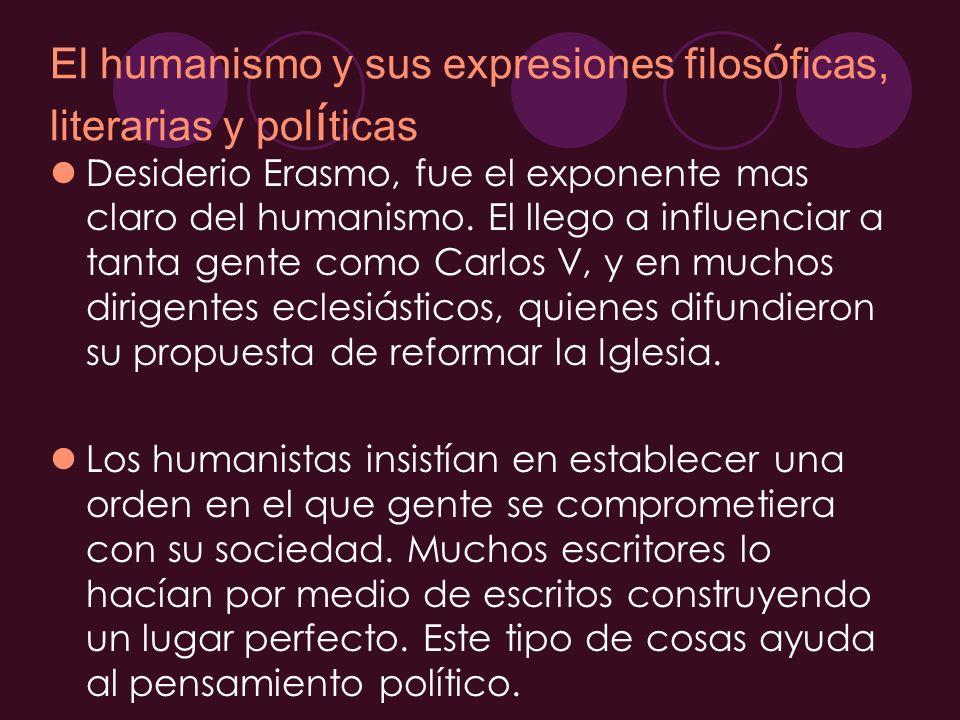 El humanismo y sus expresiones filos ó ficas, literarias y pol í ticas Desiderio Erasmo, fue el exponente mas claro del humanismo. El llego a influenc