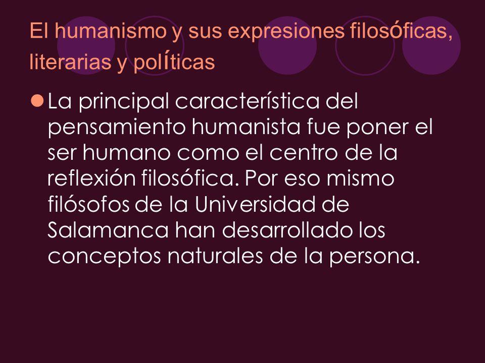 El humanismo y sus expresiones filos ó ficas, literarias y pol í ticas La principal característica del pensamiento humanista fue poner el ser humano c