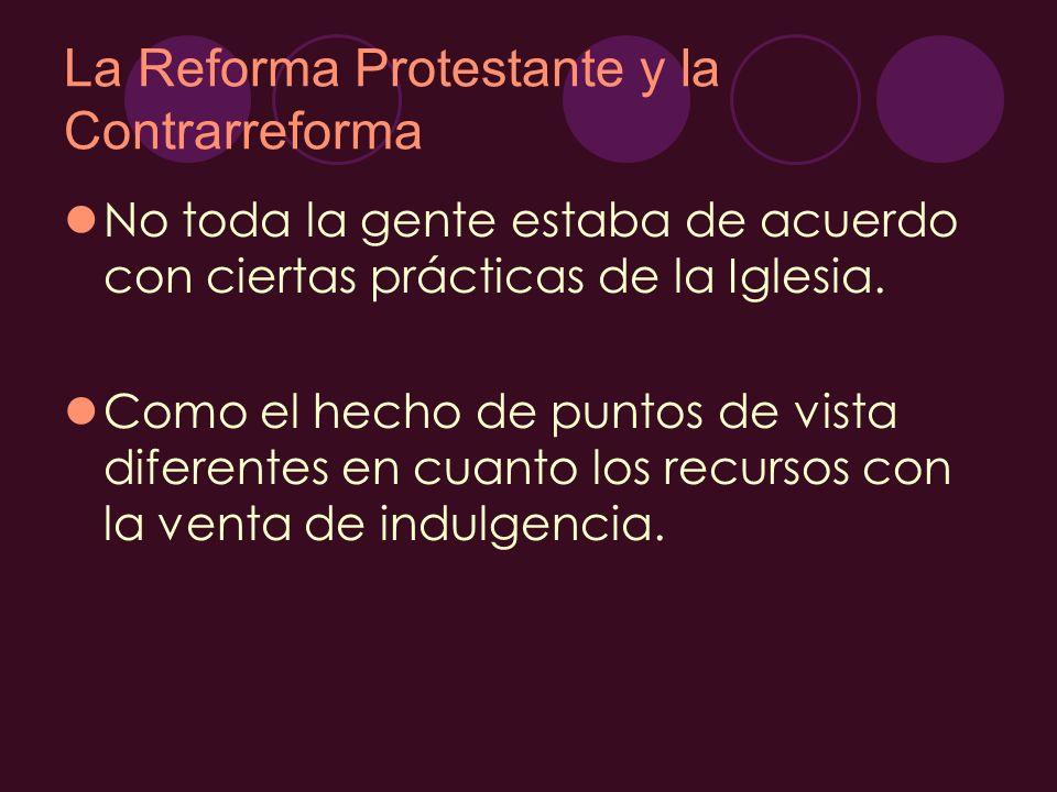 La Reforma Protestante y la Contrarreforma No toda la gente estaba de acuerdo con ciertas prácticas de la Iglesia. Como el hecho de puntos de vista di