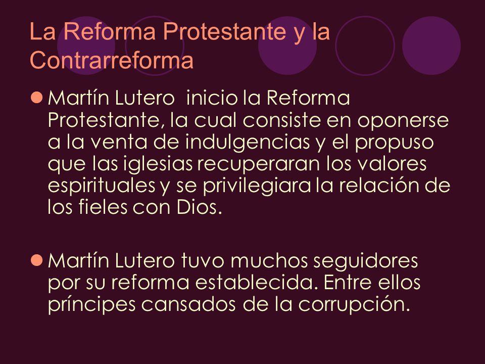 La Reforma Protestante y la Contrarreforma Martín Lutero inicio la Reforma Protestante, la cual consiste en oponerse a la venta de indulgencias y el p