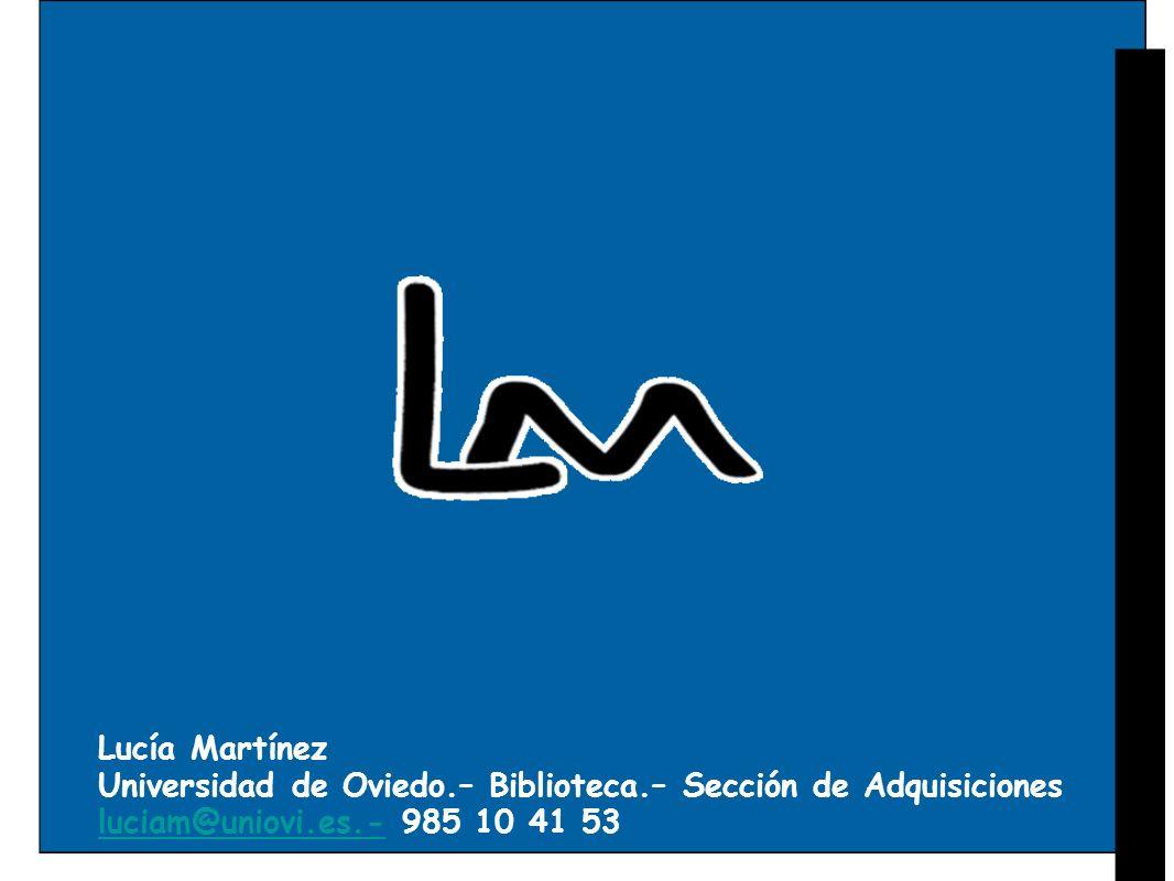 Lucía Martínez Universidad de Oviedo.– Biblioteca.– Sección de Adquisiciones luciam@uniovi.es.- 985 10 41 53