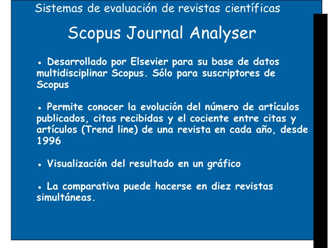 Sistemas de evaluación de revistas científicas Scopus Journal Analyser Desarrollado por Elsevier para su base de datos multidisciplinar Scopus. Sólo p