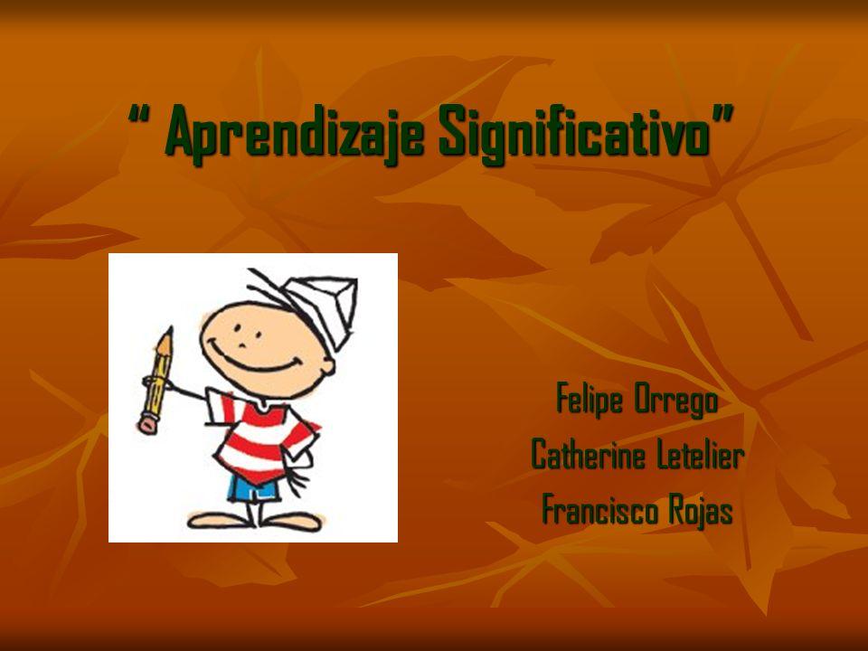 Aprendizaje Significativo Aprendizaje Significativo Felipe Orrego Catherine Letelier Francisco Rojas