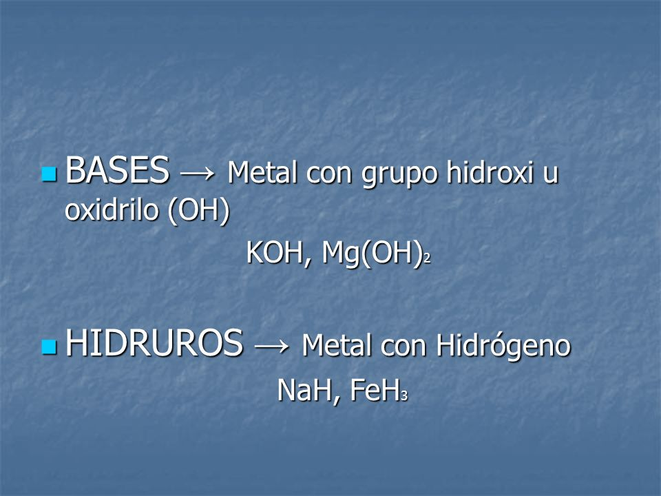 BASES Metal con grupo hidroxi u oxidrilo (OH) BASES Metal con grupo hidroxi u oxidrilo (OH) KOH, Mg(OH) 2 HIDRUROS Metal con Hidrógeno HIDRUROS Metal