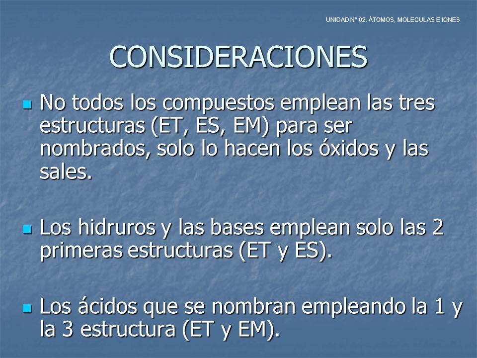 CONSIDERACIONES No todos los compuestos emplean las tres estructuras (ET, ES, EM) para ser nombrados, solo lo hacen los óxidos y las sales. No todos l