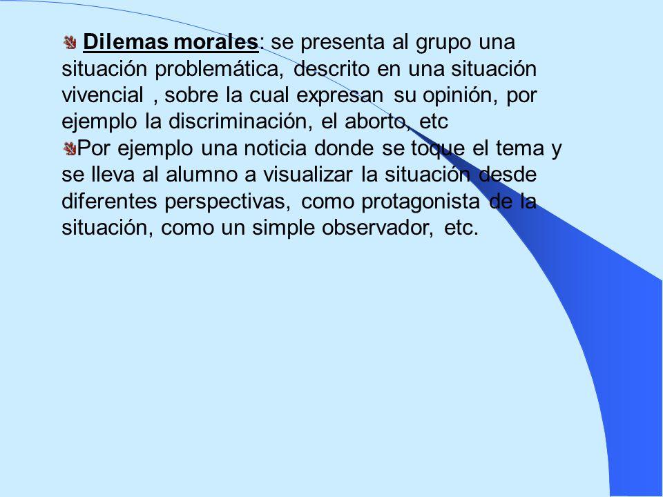 Dilemas morales: se presenta al grupo una situación problemática, descrito en una situación vivencial, sobre la cual expresan su opinión, por ejemplo
