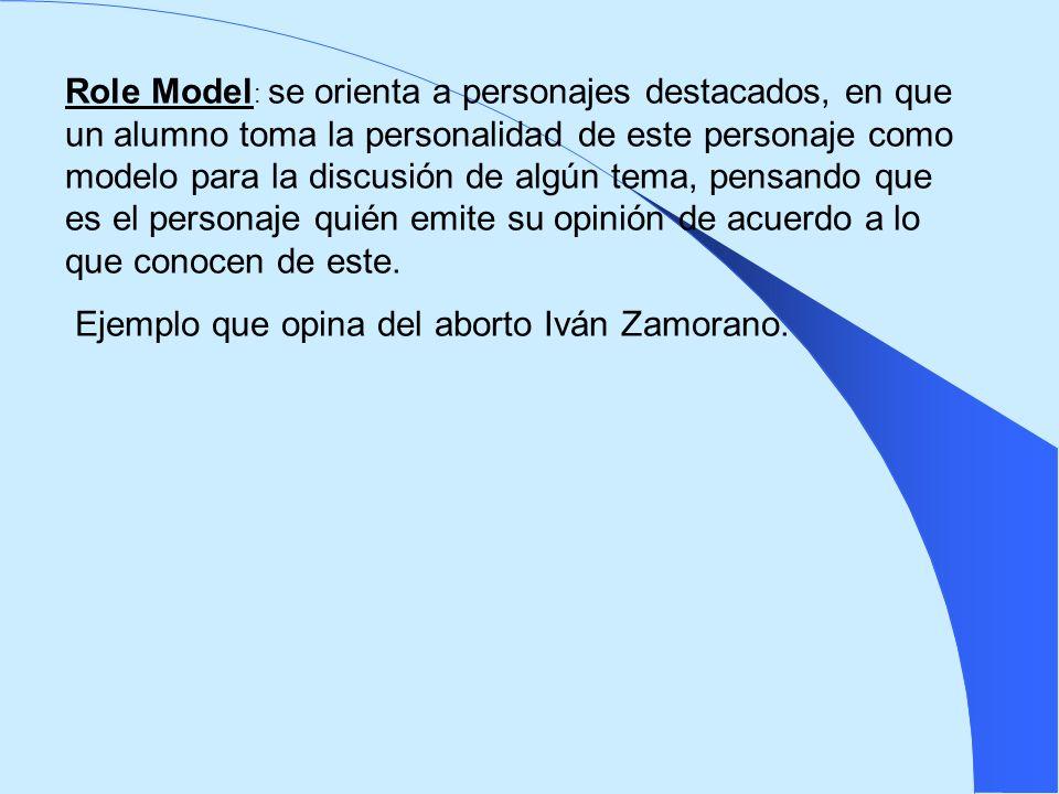 Role Model : se orienta a personajes destacados, en que un alumno toma la personalidad de este personaje como modelo para la discusión de algún tema,