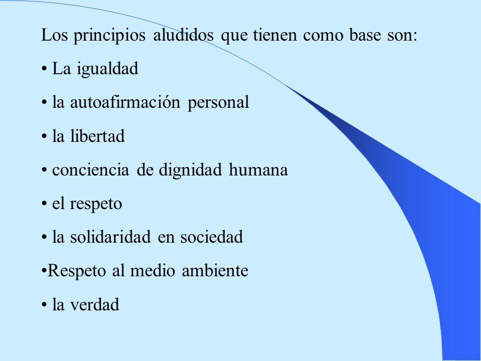 Los principios aludidos que tienen como base son: La igualdad la autoafirmación personal la libertad conciencia de dignidad humana el respeto la solid