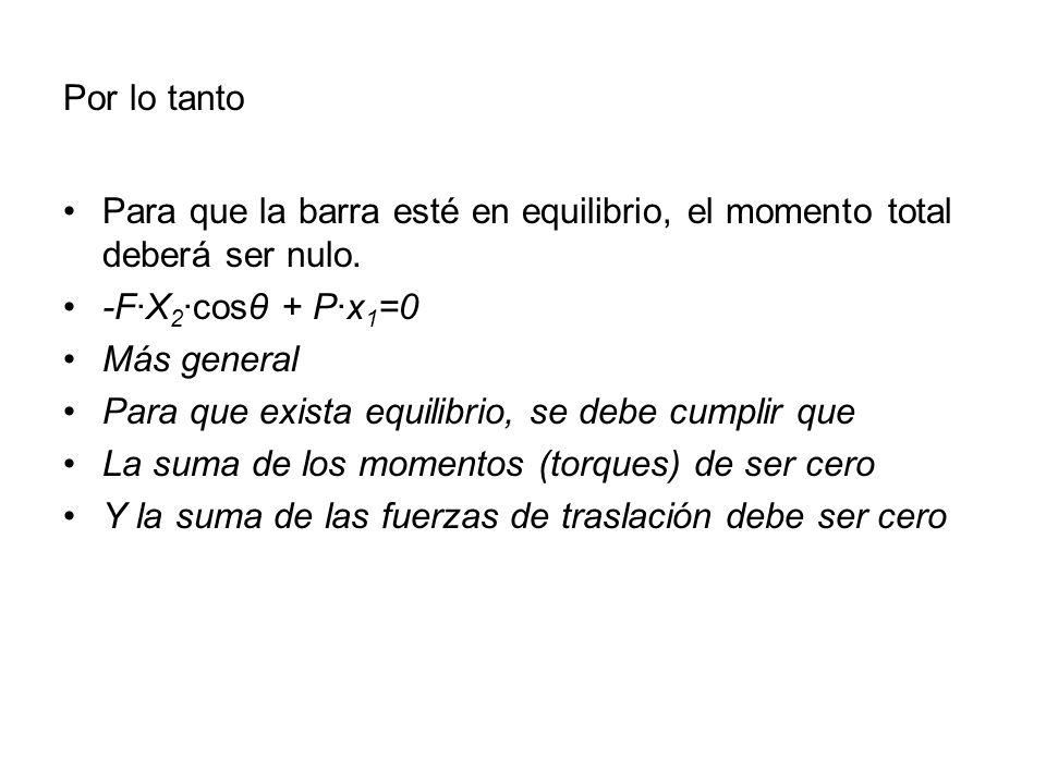 Por lo tanto Para que la barra esté en equilibrio, el momento total deberá ser nulo. -F·X 2 ·cosθ + P·x 1 =0 Más general Para que exista equilibrio, s