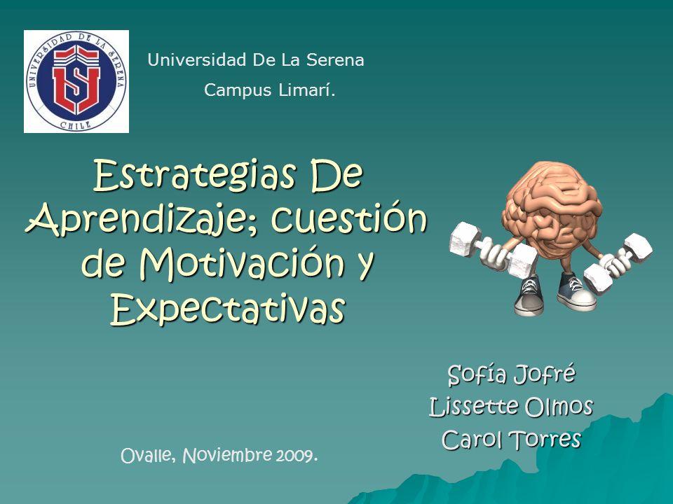 Estrategias De Aprendizaje; cuestión de Motivación y Expectativas Sofía Jofré Lissette Olmos Carol Torres Universidad De La Serena Campus Limarí. Oval