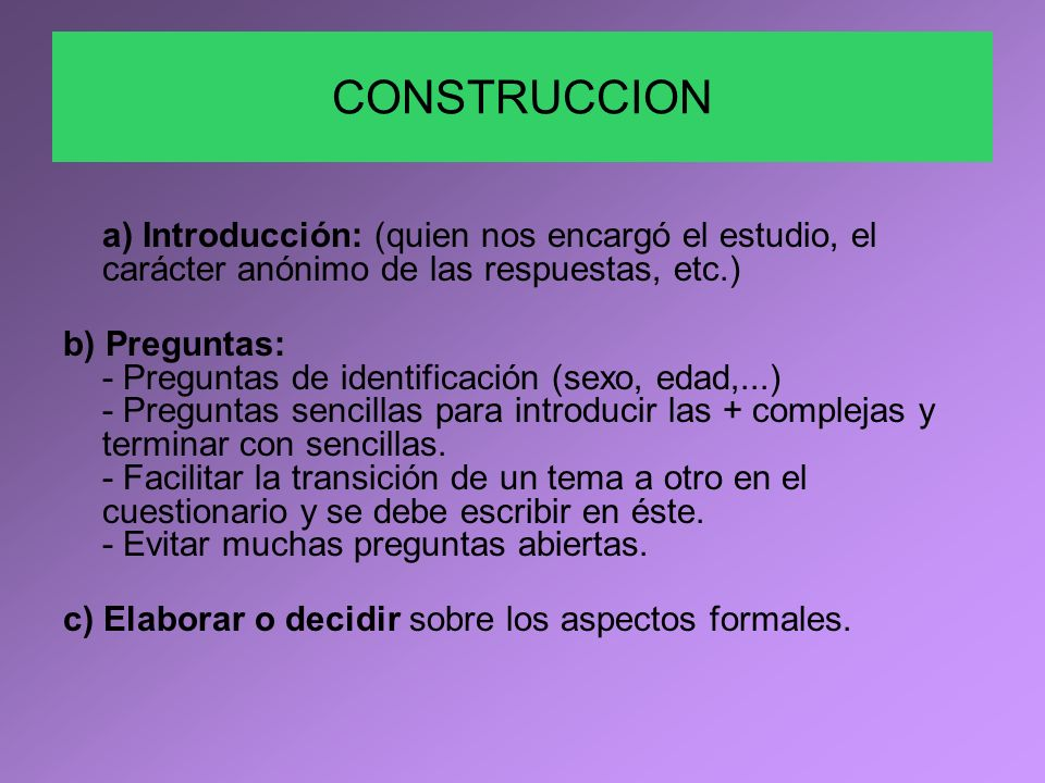 CONSTRUCCION a) Introducción: (quien nos encargó el estudio, el carácter anónimo de las respuestas, etc.) b) Preguntas: - Preguntas de identificación