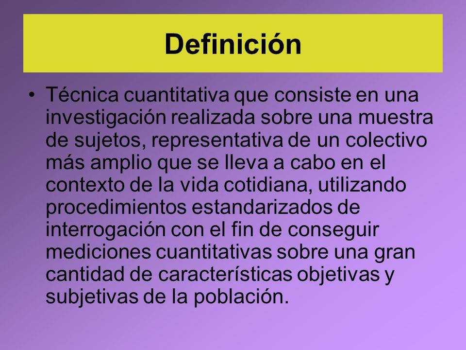 Definición Técnica cuantitativa que consiste en una investigación realizada sobre una muestra de sujetos, representativa de un colectivo más amplio qu