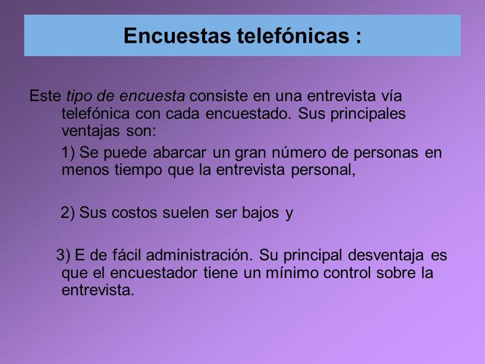 Encuestas telefónicas : Este tipo de encuesta consiste en una entrevista vía telefónica con cada encuestado. Sus principales ventajas son: 1) Se puede