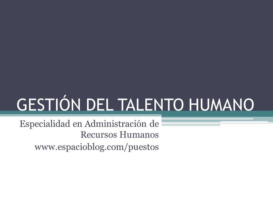 GESTIÓN DEL TALENTO HUMANO Especialidad en Administración de Recursos Humanos www.espacioblog.com/puestos