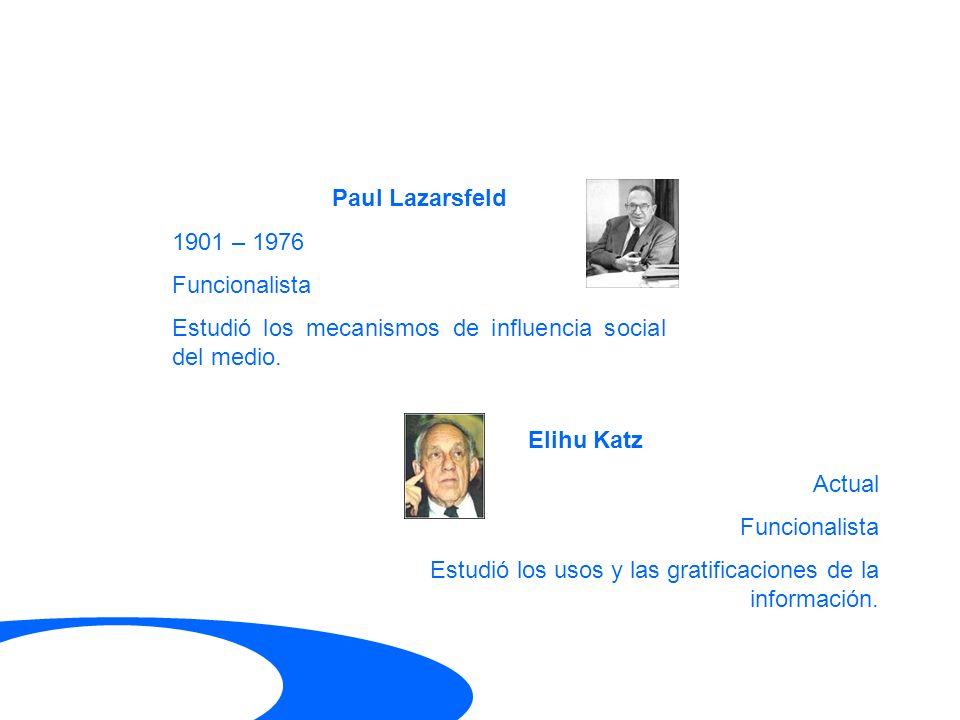 Paul Lazarsfeld 1901 – 1976 Funcionalista Estudió los mecanismos de influencia social del medio. Elihu Katz Actual Funcionalista Estudió los usos y la