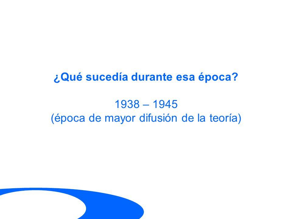 ¿Qué sucedía durante esa época? 1938 – 1945 (época de mayor difusión de la teoría)