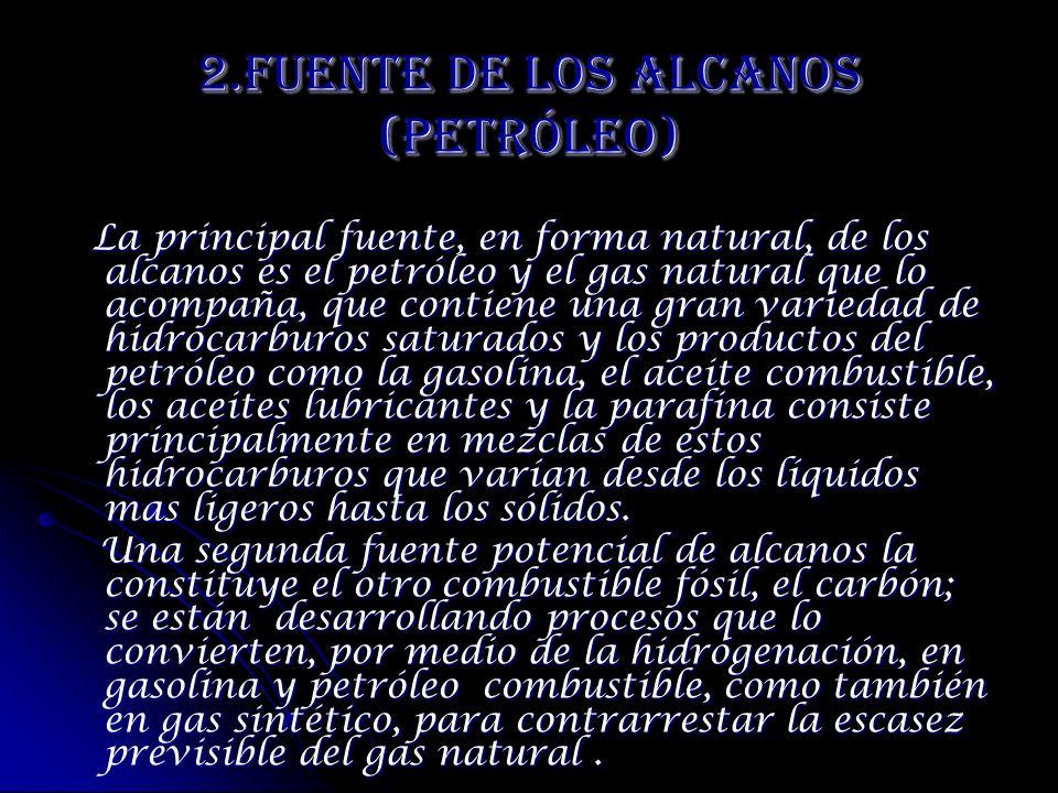 2.Fuente de los Alcanos (Petróleo) La principal fuente, en forma natural, de los alcanos es el petróleo y el gas natural que lo acompaña, que contiene
