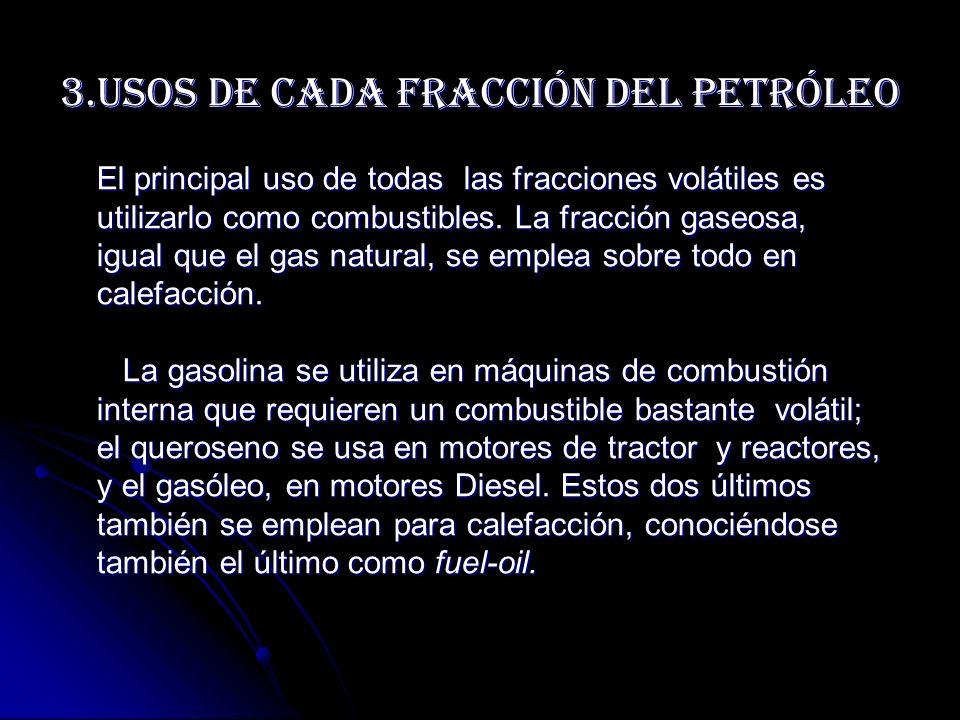 3.Usos de cada fracción del Petróleo El principal uso de todas las fracciones volátiles es utilizarlo como combustibles. La fracción gaseosa, igual qu