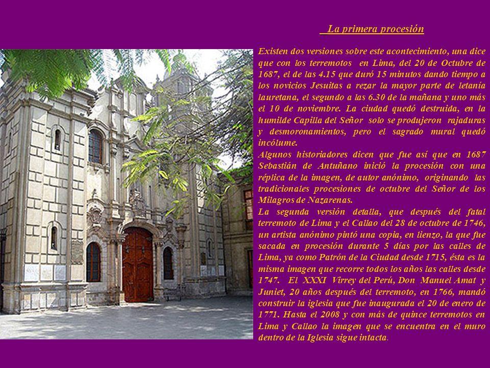La primera procesión Existen dos versiones sobre este acontecimiento, una dice que con los terremotos en Lima, del 20 de Octubre de 1687, el de las 4.15 que duró 15 minutos dando tiempo a los novicios Jesuitas a rezar la mayor parte de letanía lauretana, el segundo a las 6.30 de la mañana y uno más el 10 de noviembre.