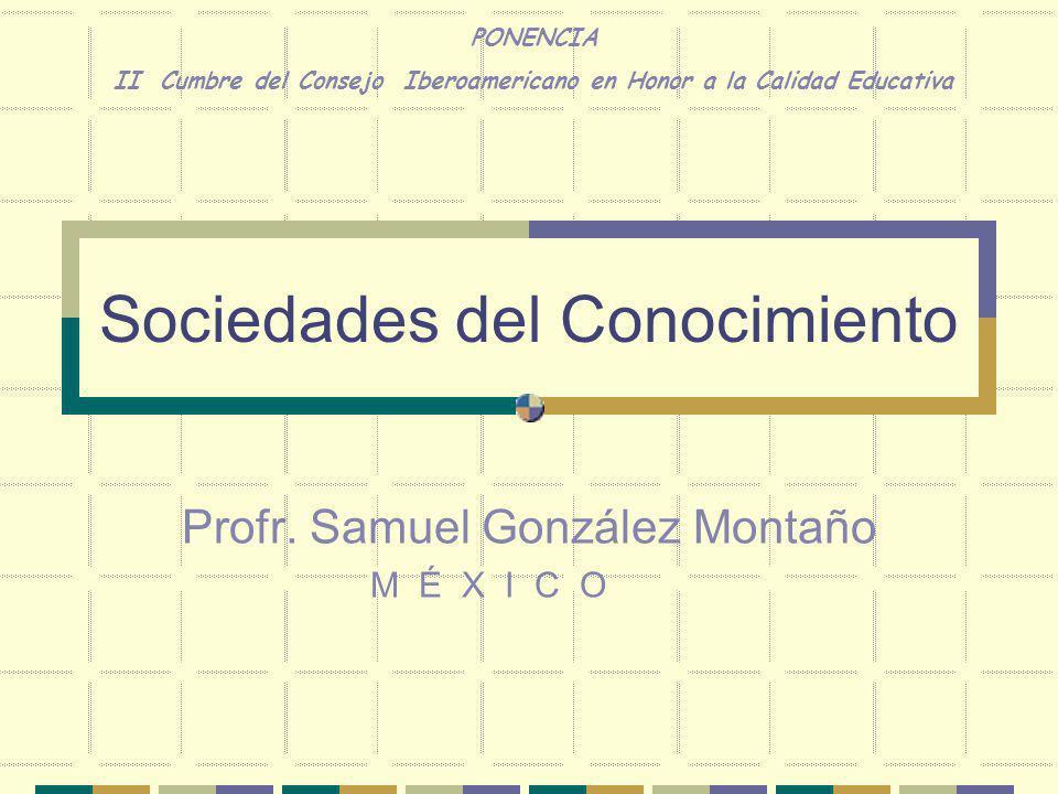 Sociedades del Conocimiento Profr. Samuel González Montaño M É X I C O PONENCIA II Cumbre del Consejo Iberoamericano en Honor a la Calidad Educativa