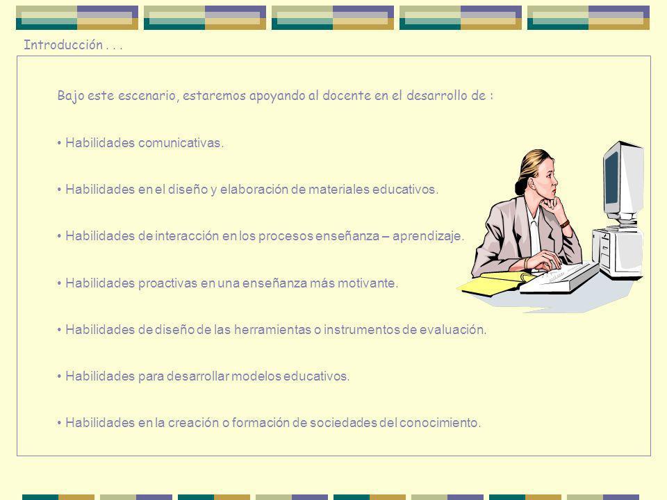 Introducción... Bajo este escenario, estaremos apoyando al docente en el desarrollo de : Habilidades comunicativas. Habilidades en el diseño y elabora