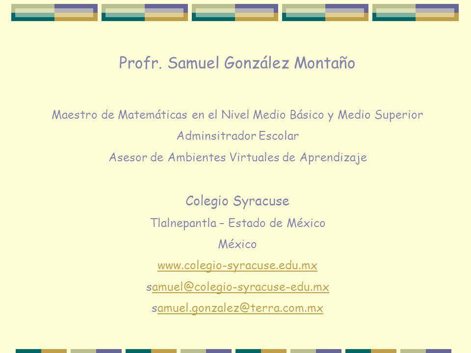 Profr. Samuel González Montaño Maestro de Matemáticas en el Nivel Medio Básico y Medio Superior Adminsitrador Escolar Asesor de Ambientes Virtuales de