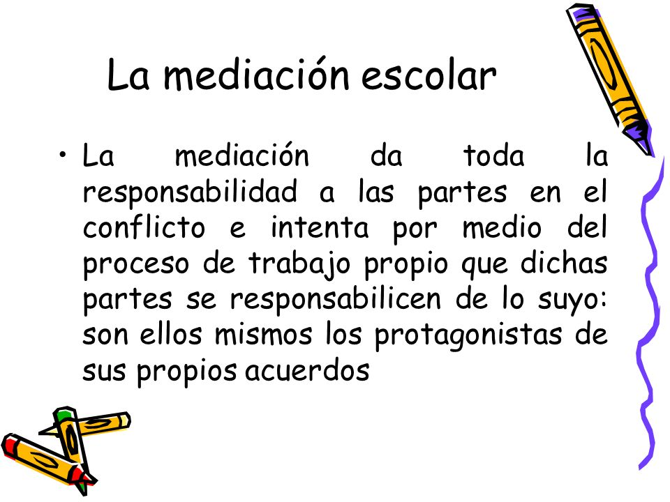 La mediación escolar La mediación da toda la responsabilidad a las partes en el conflicto e intenta por medio del proceso de trabajo propio que dichas