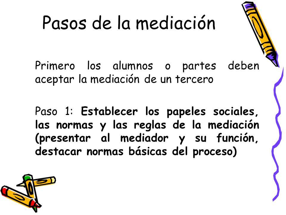 Pasos de la mediación Primero los alumnos o partes deben aceptar la mediación de un tercero Paso 1: Establecer los papeles sociales, las normas y las