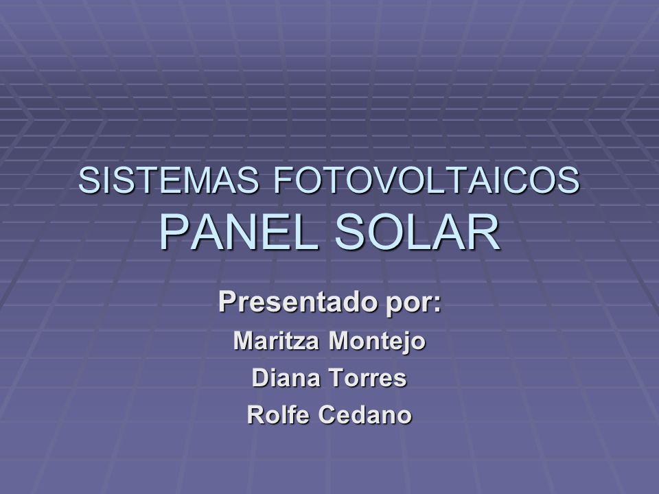 SISTEMAS FOTOVOLTAICOS PANEL SOLAR Presentado por: Maritza Montejo Diana Torres Rolfe Cedano