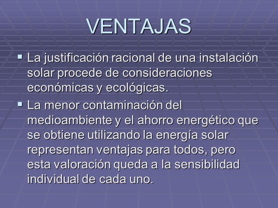 VENTAJAS La justificación racional de una instalación solar procede de consideraciones económicas y ecológicas. La justificación racional de una insta