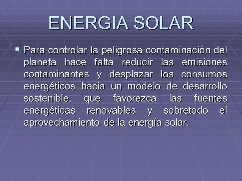 ENERGIA SOLAR Para controlar la peligrosa contaminación del planeta hace falta reducir las emisiones contaminantes y desplazar los consumos energético