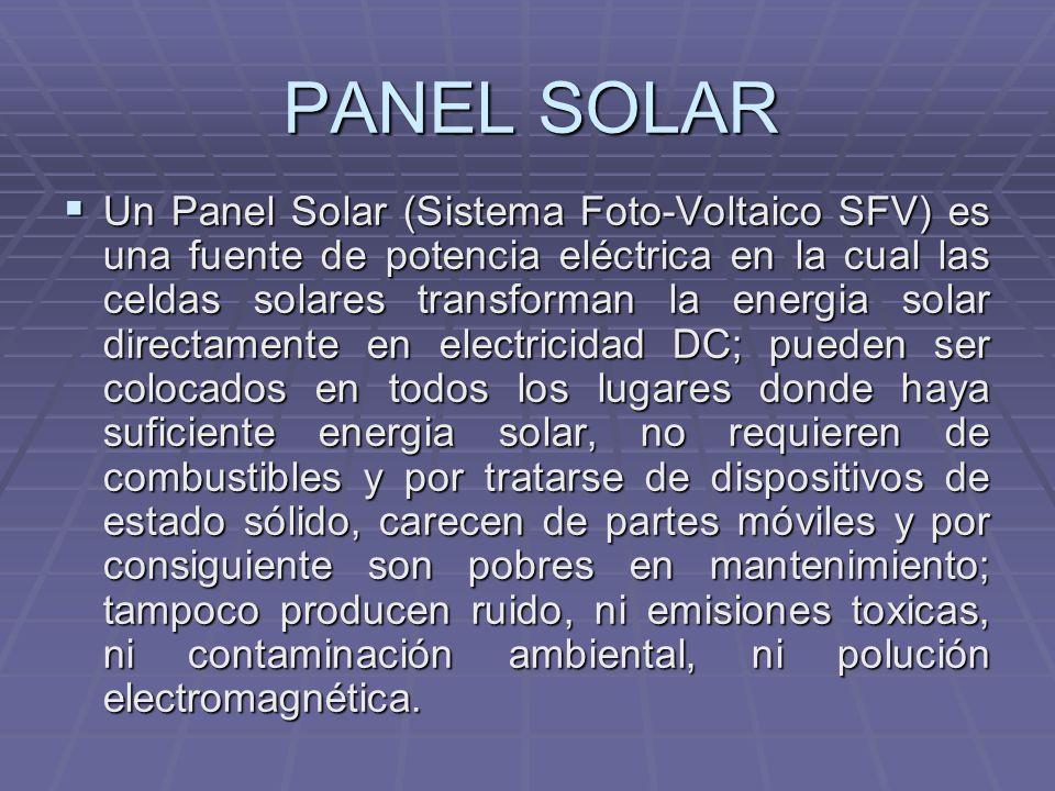 PANEL SOLAR Un Panel Solar (Sistema Foto-Voltaico SFV) es una fuente de potencia eléctrica en la cual las celdas solares transforman la energia solar
