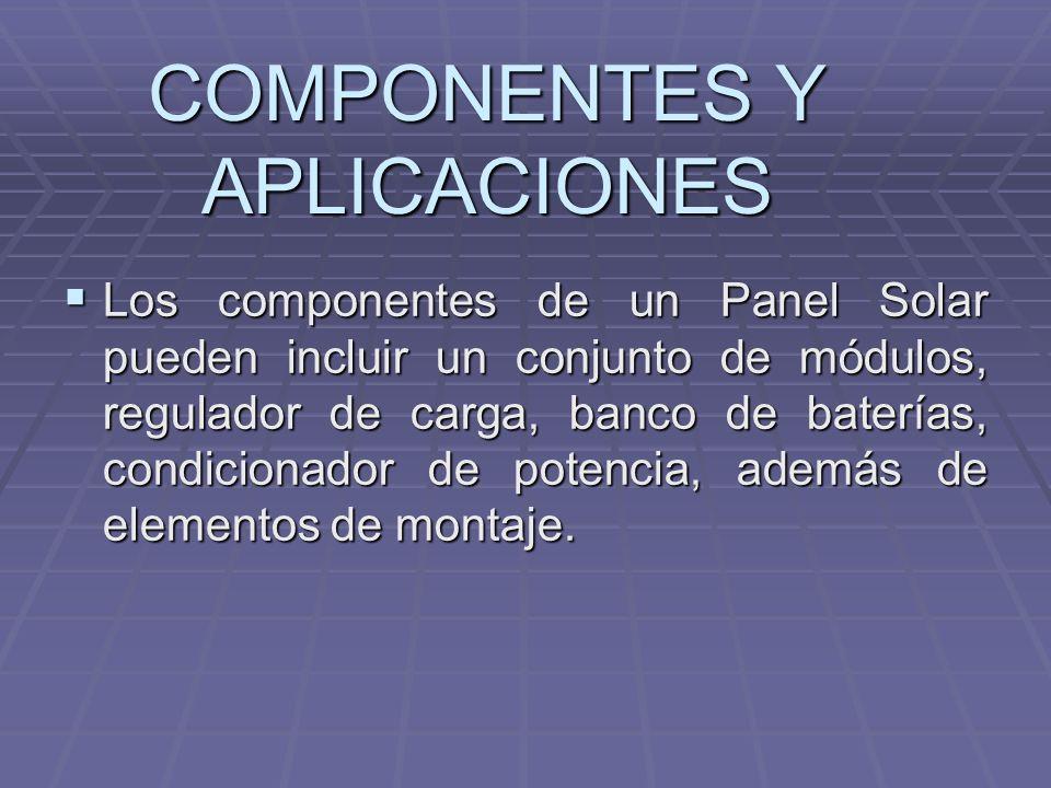 COMPONENTES Y APLICACIONES Los componentes de un Panel Solar pueden incluir un conjunto de módulos, regulador de carga, banco de baterías, condicionad