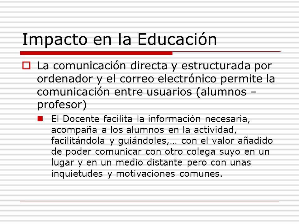 Impacto en la Educación La comunicación directa y estructurada por ordenador y el correo electrónico permite la comunicación entre usuarios (alumnos –