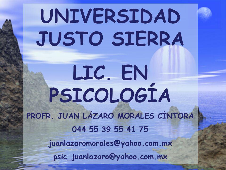 UNIVERSIDAD JUSTO SIERRA LIC. EN PSICOLOGÍA PROFR. JUAN LÁZARO MORALES CÍNTORA 044 55 39 55 41 75 juanlazaromorales@yahoo.com.mx psic_juanlazaro@yahoo