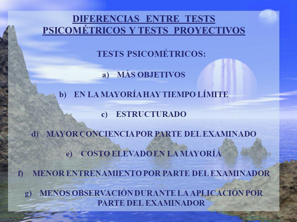 DIFERENCIAS ENTRE TESTS PSICOMÉTRICOS Y TESTS PROYECTIVOS TESTS PSICOMÉTRICOS: a)MÁS OBJETIVOS b)EN LA MAYORÍA HAY TIEMPO LÍMITE c)ESTRUCTURADO d)MAYO
