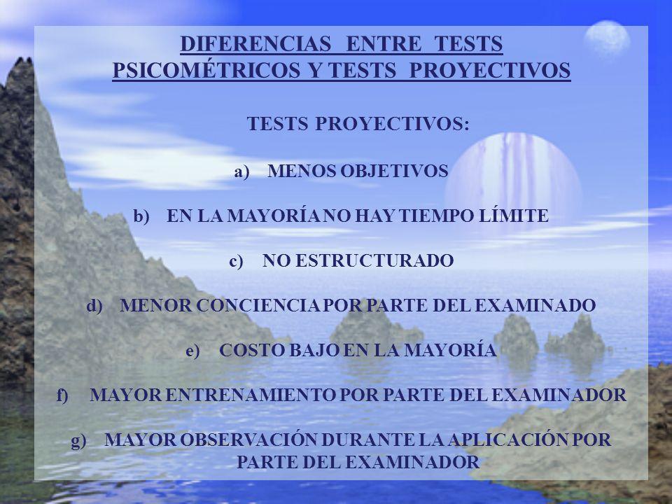 DIFERENCIAS ENTRE TESTS PSICOMÉTRICOS Y TESTS PROYECTIVOS TESTS PROYECTIVOS: a)MENOS OBJETIVOS b)EN LA MAYORÍA NO HAY TIEMPO LÍMITE c)NO ESTRUCTURADO