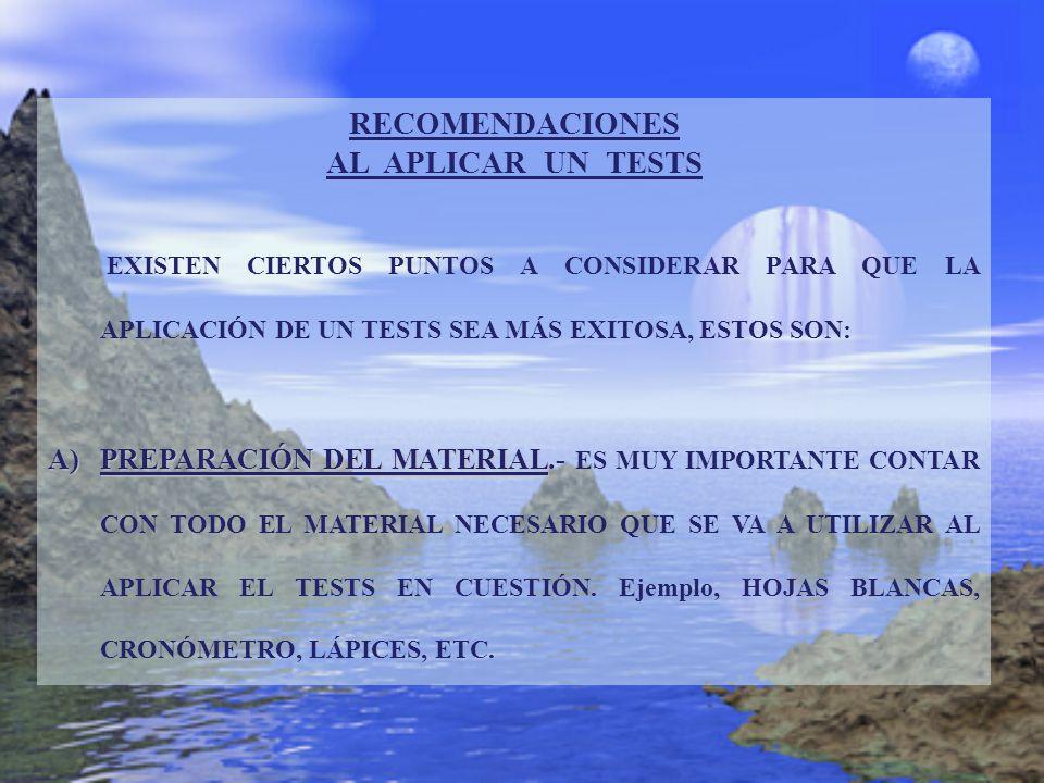 RECOMENDACIONES AL APLICAR UN TESTS EXISTEN CIERTOS PUNTOS A CONSIDERAR PARA QUE LA APLICACIÓN DE UN TESTS SEA MÁS EXITOSA, ESTOS SON: A)PREPARACIÓN D