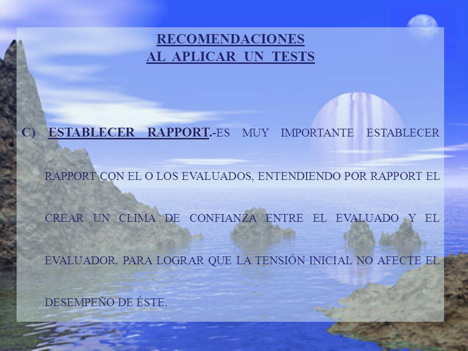 RECOMENDACIONES AL APLICAR UN TESTS ESTABLECER RAPPORT C) ESTABLECER RAPPORT.- ES MUY IMPORTANTE ESTABLECER RAPPORT CON EL O LOS EVALUADOS, ENTENDIEND