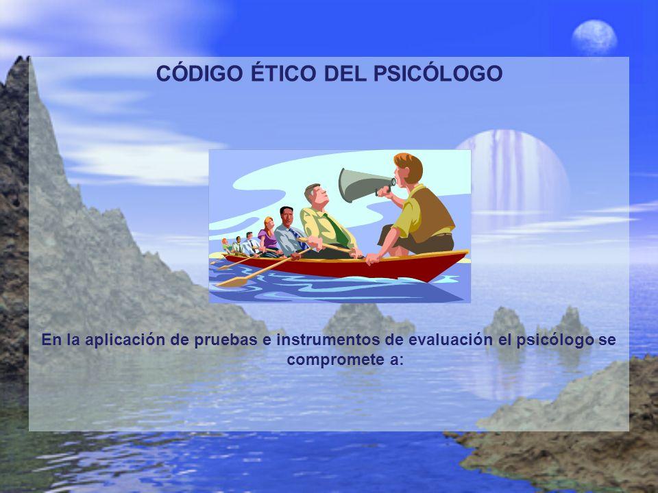 CÓDIGO ÉTICO DEL PSICÓLOGO En la aplicación de pruebas e instrumentos de evaluación el psicólogo se compromete a: