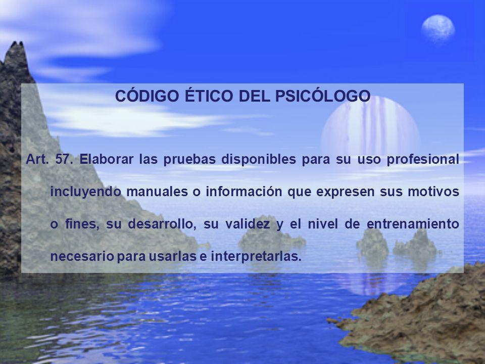 CÓDIGO ÉTICO DEL PSICÓLOGO Art. 57. Elaborar las pruebas disponibles para su uso profesional incluyendo manuales o información que expresen sus motivo