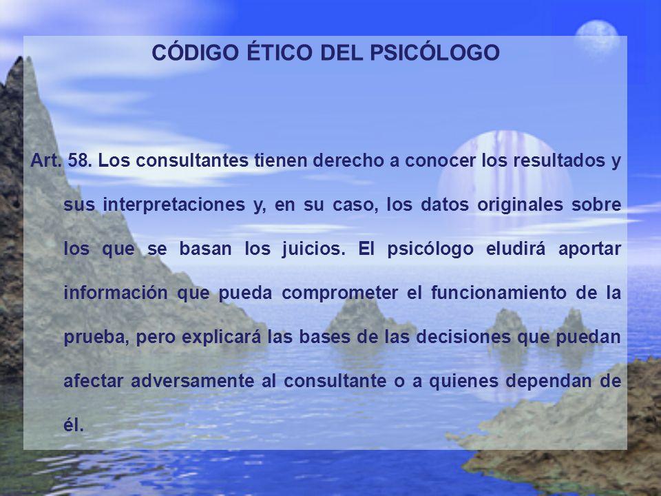 CÓDIGO ÉTICO DEL PSICÓLOGO Art. 58. Los consultantes tienen derecho a conocer los resultados y sus interpretaciones y, en su caso, los datos originale