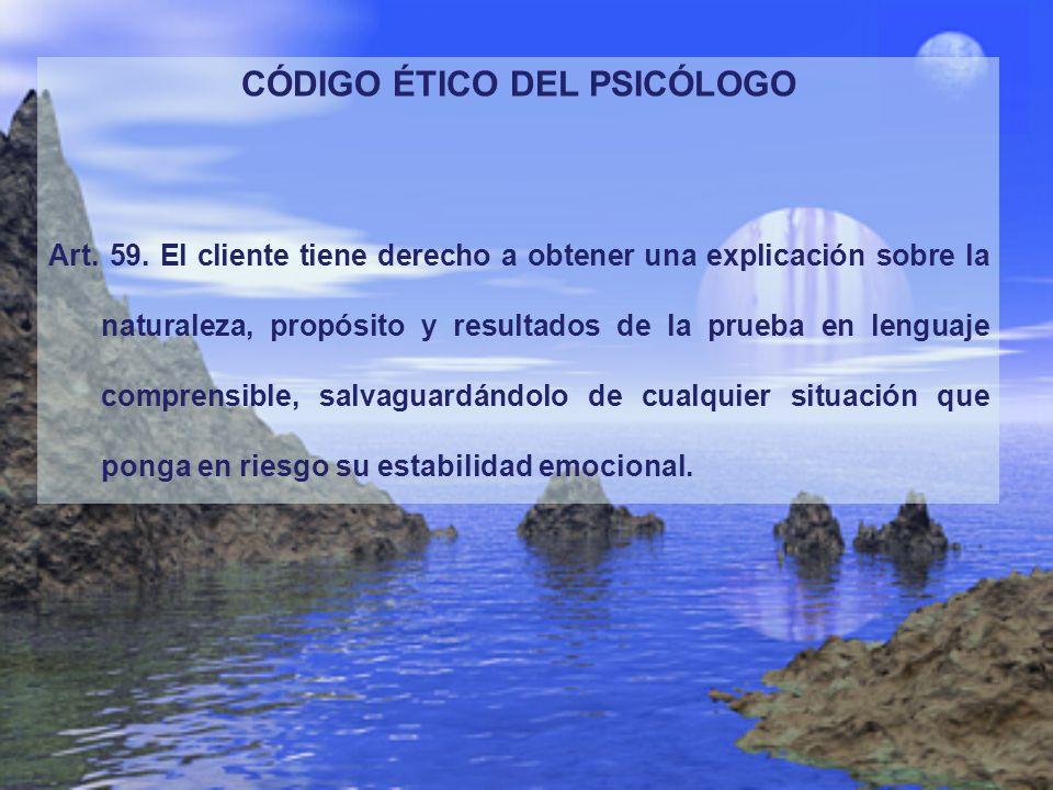 CÓDIGO ÉTICO DEL PSICÓLOGO Art. 59. El cliente tiene derecho a obtener una explicación sobre la naturaleza, propósito y resultados de la prueba en len